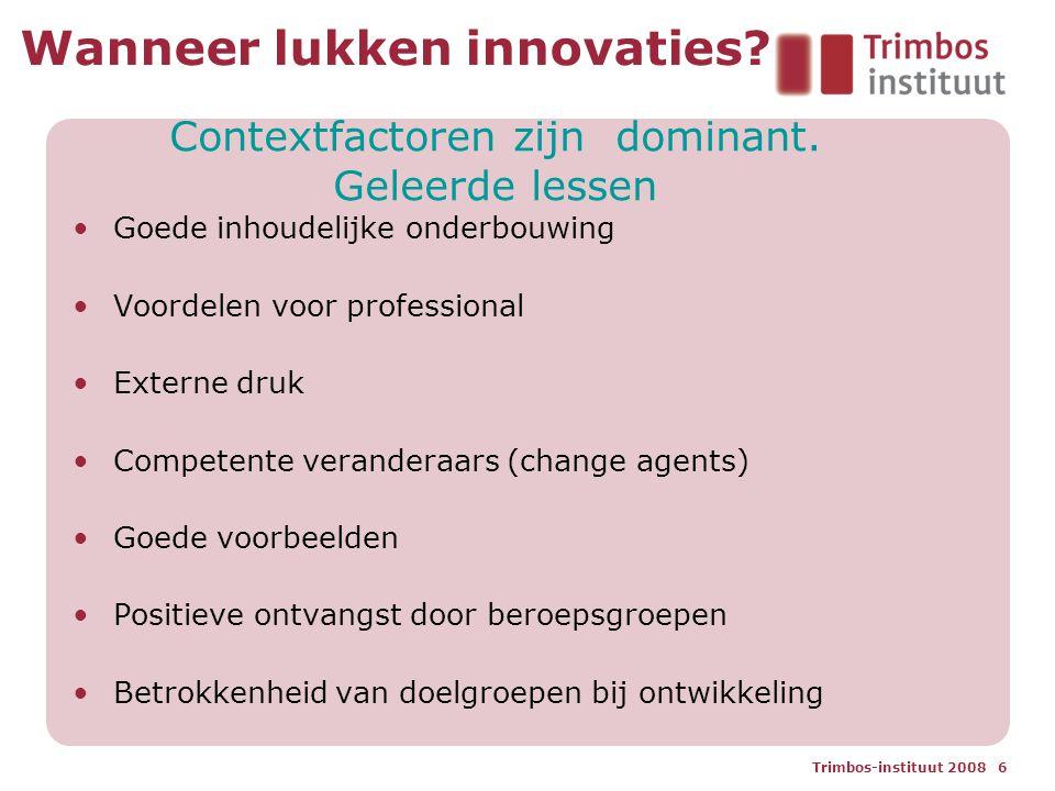 Trimbos-instituut 2008 6 Wanneer lukken innovaties? Goede inhoudelijke onderbouwing Voordelen voor professional Externe druk Competente veranderaars (