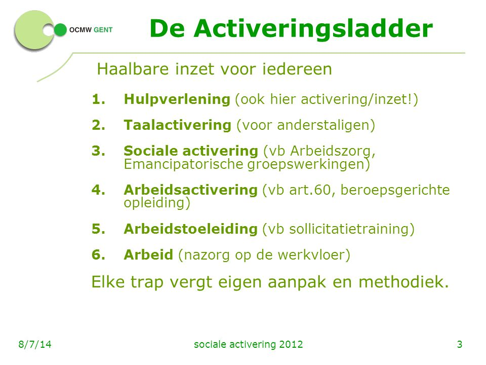 sociale activering 201248/7/14 Wat is sociale activering HIVA-studie 2012 Het verhogen van de maatschappelijke participatie en het doorbreken van sociaal isolement door maatschappelijk zinvolle activiteiten te ondernemen, 1)ofwel als een doel op zich; 2)ofwel als een eerste stap in een traject voor socio-professionele inschakeling; 3) ofwel als een eerste stap in een (latere) betaalde tewerkstelling.
