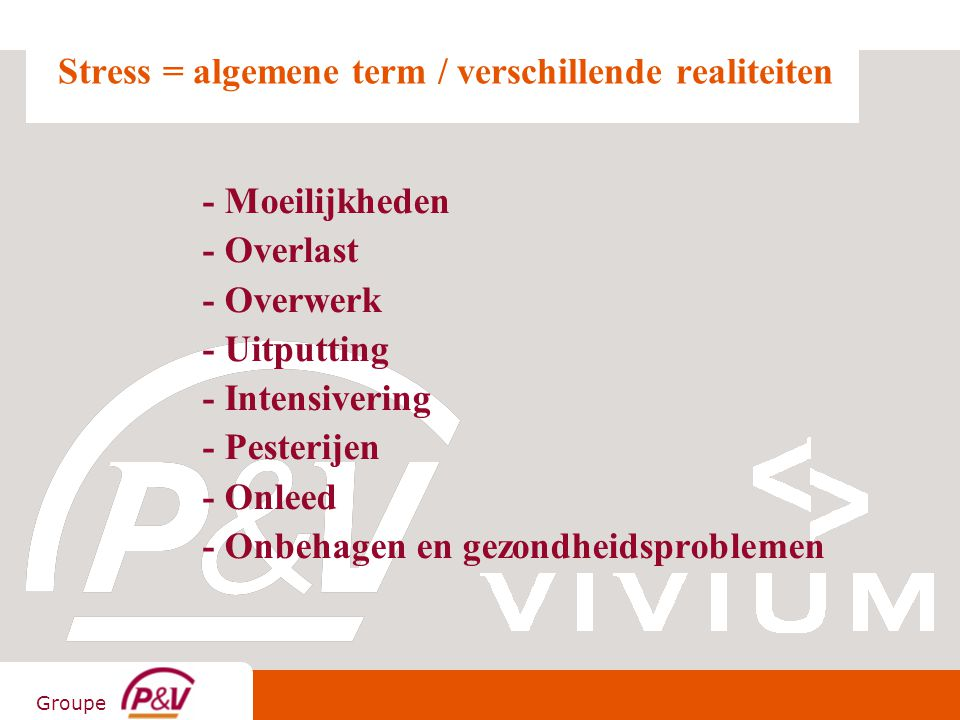 Groupe Stress = algemene term / verschillende realiteiten - Moeilijkheden - Overlast - Overwerk - Uitputting - Intensivering - Pesterijen - Onleed - O