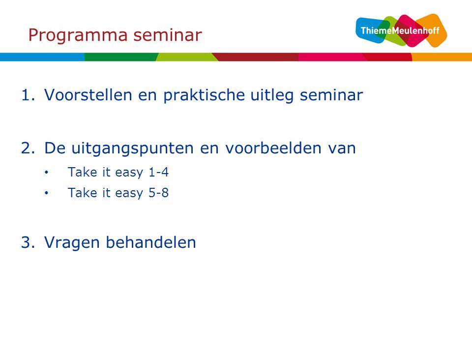 Programma seminar 1.Voorstellen en praktische uitleg seminar 2.De uitgangspunten en voorbeelden van Take it easy 1-4 Take it easy 5-8 3.Vragen behande