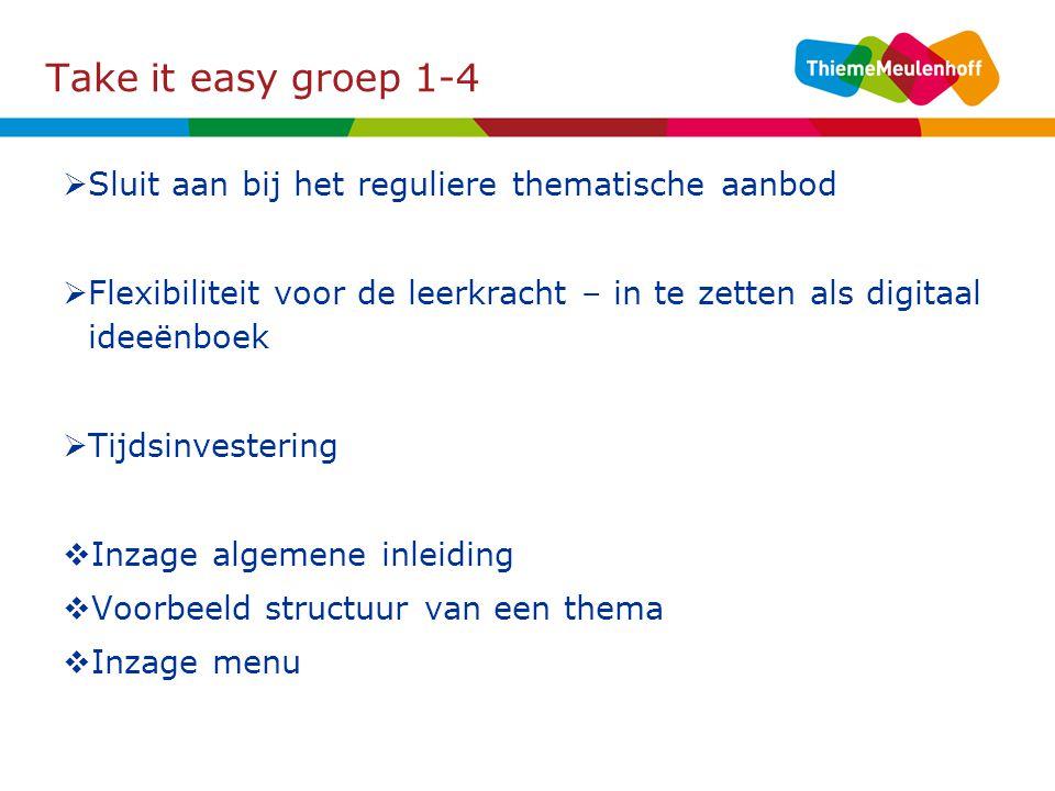 Take it easy groep 1-4  Sluit aan bij het reguliere thematische aanbod  Flexibiliteit voor de leerkracht – in te zetten als digitaal ideeënboek  Tijdsinvestering  Inzage algemene inleiding  Voorbeeld structuur van een thema  Inzage menu