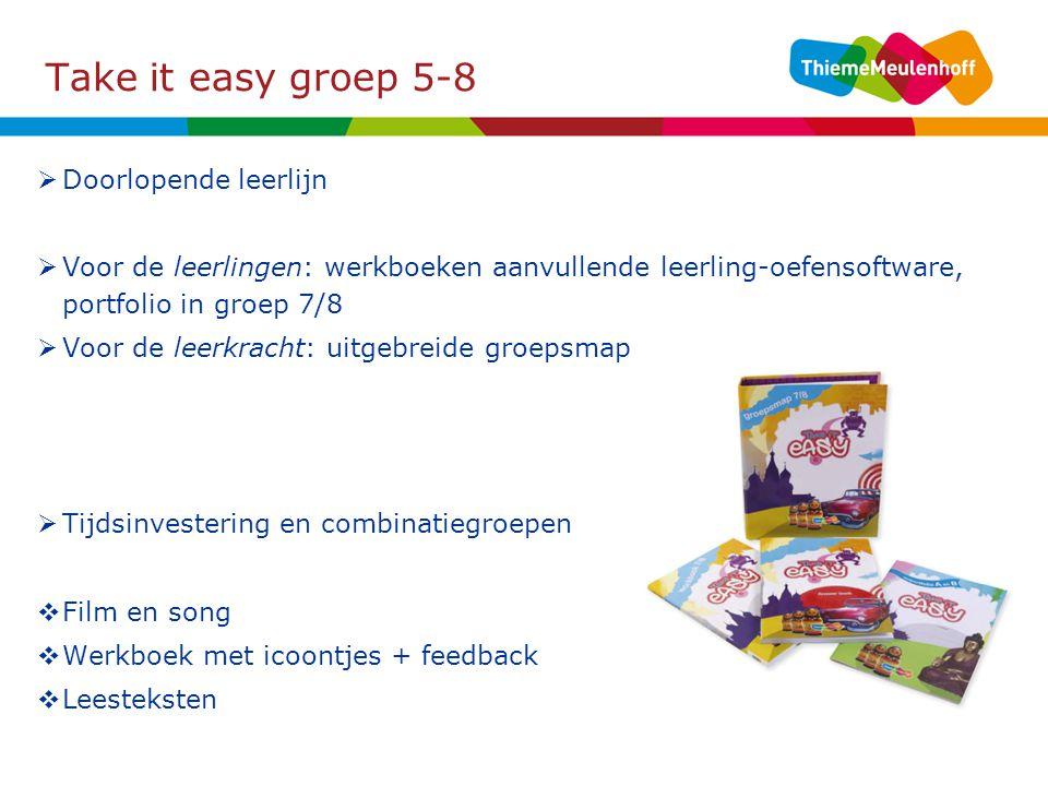 Take it easy groep 5-8  Doorlopende leerlijn  Voor de leerlingen: werkboeken aanvullende leerling-oefensoftware, portfolio in groep 7/8  Voor de leerkracht: uitgebreide groepsmap  Tijdsinvestering en combinatiegroepen  Film en song  Werkboek met icoontjes + feedback  Leesteksten