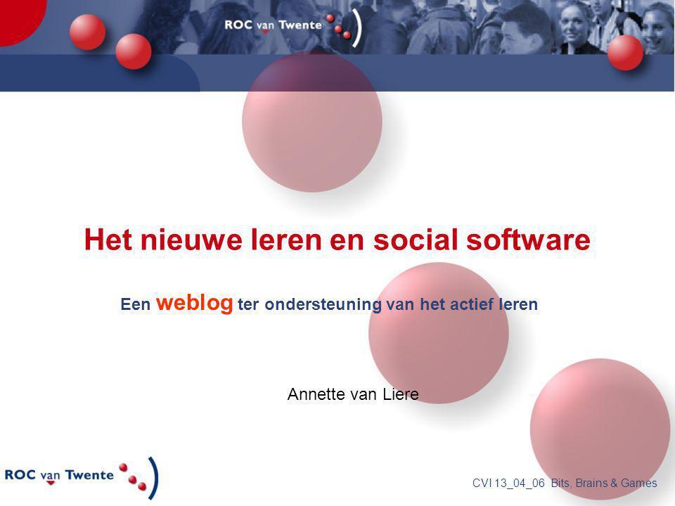 CVI 13_04_06 Bits, Brains & Games Het nieuwe leren en social software Een weblog ter ondersteuning van het actief leren Annette van Liere