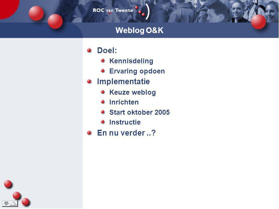 Weblog O&K Doel: Kennisdeling Ervaring opdoen Implementatie Keuze weblog Inrichten Start oktober 2005 Instructie En nu verder..?