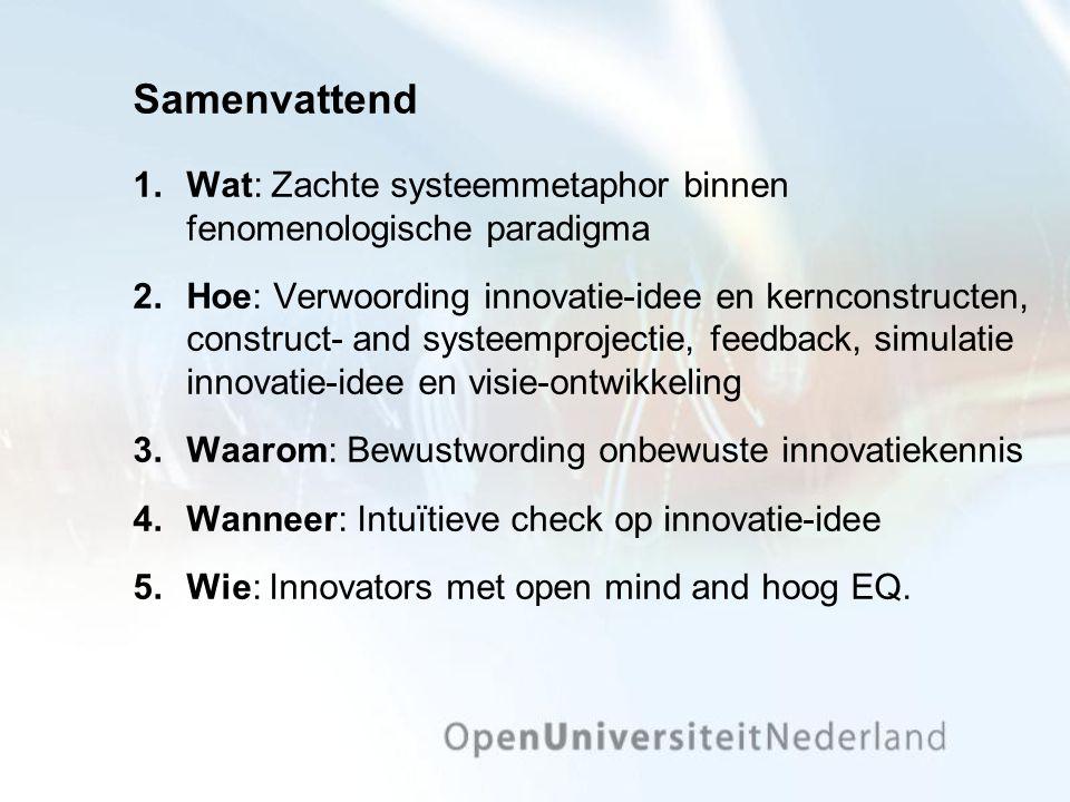 Samenvattend 1.Wat: Zachte systeemmetaphor binnen fenomenologische paradigma 2.Hoe: Verwoording innovatie-idee en kernconstructen, construct- and systeemprojectie, feedback, simulatie innovatie-idee en visie-ontwikkeling 3.Waarom: Bewustwording onbewuste innovatiekennis 4.Wanneer: Intuïtieve check op innovatie-idee 5.Wie: Innovators met open mind and hoog EQ.