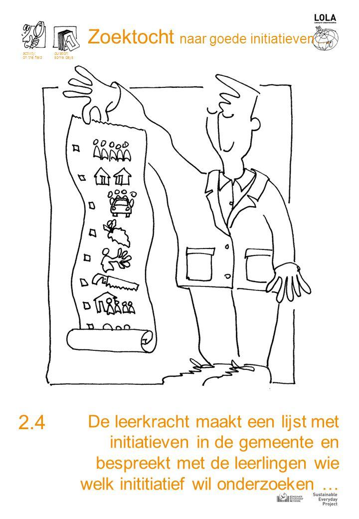 De leerkracht maakt een lijst met initiatieven in de gemeente en bespreekt met de leerlingen wie welk inititiatief wil onderzoeken … 2.4 activity: on the field duration: some days Zoektocht naar goede initiatieven …
