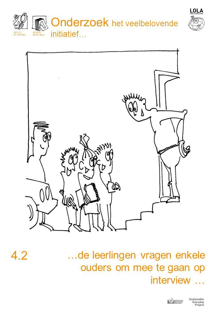 …de leerlingen vragen enkele ouders om mee te gaan op interview … 4.2 activity: on the field duration: some days Onderzoek het veelbelovende initiatief…