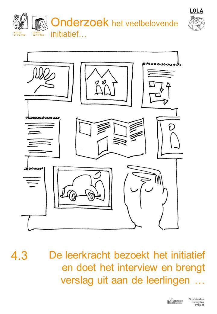 De leerkracht bezoekt het initiatief en doet het interview en brengt verslag uit aan de leerlingen … 4.3 activity: on the field duration: some days Onderzoek het veelbelovende initiatief…