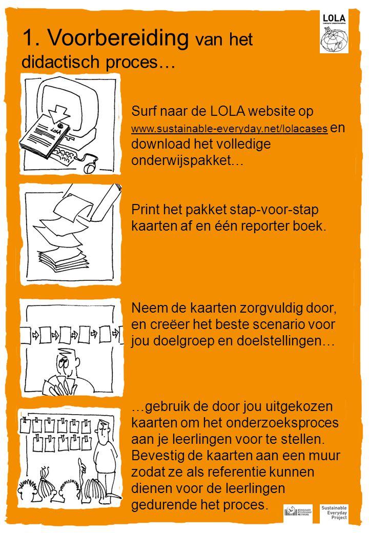Surf naar de LOLA website op www.sustainable-everyday.net/lolacaseswww.sustainable-everyday.net/lolacases en download het volledige onderwijspakket… Print het pakket stap-voor-stap kaarten af en één reporter boek.