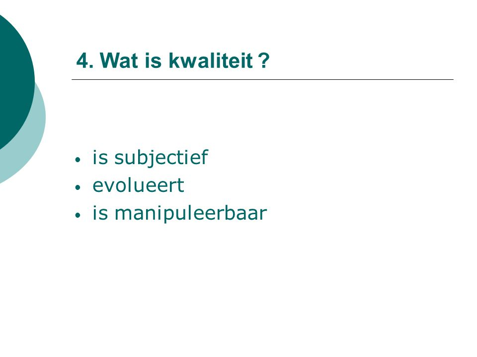 4. Wat is kwaliteit ? is subjectief evolueert is manipuleerbaar