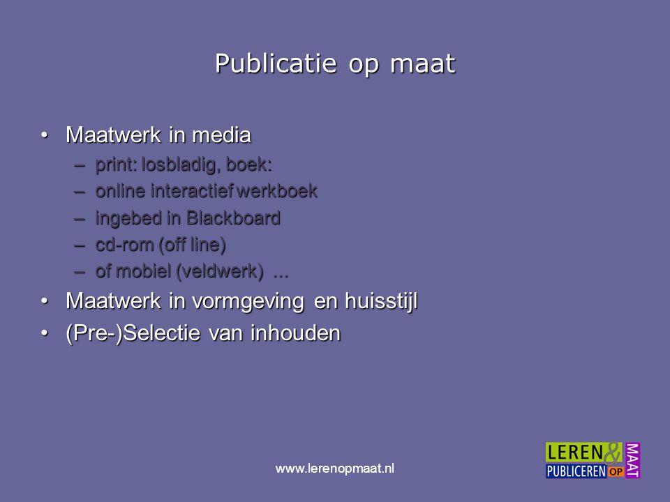 www.lerenopmaat.nl Publicatie op maat Maatwerk in mediaMaatwerk in media –print: losbladig, boek: –online interactief werkboek –ingebed in Blackboard