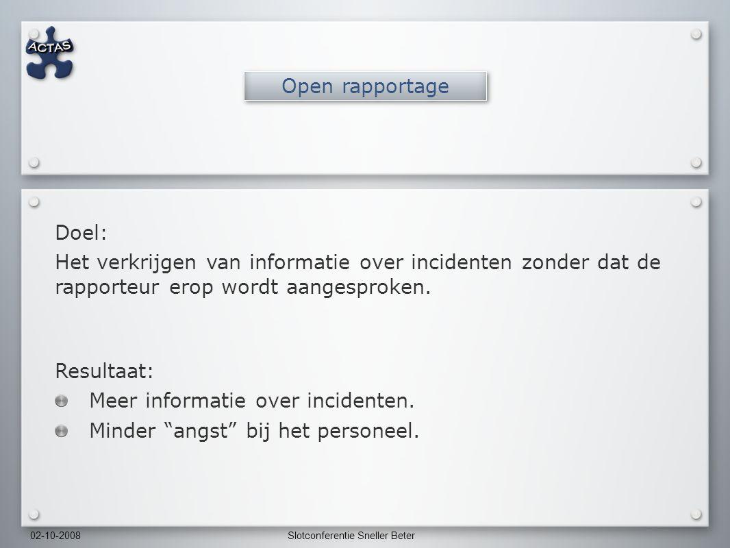 02-10-2008Slotconferentie Sneller Beter Open rapportage Doel: Het verkrijgen van informatie over incidenten zonder dat de rapporteur erop wordt aangesproken.