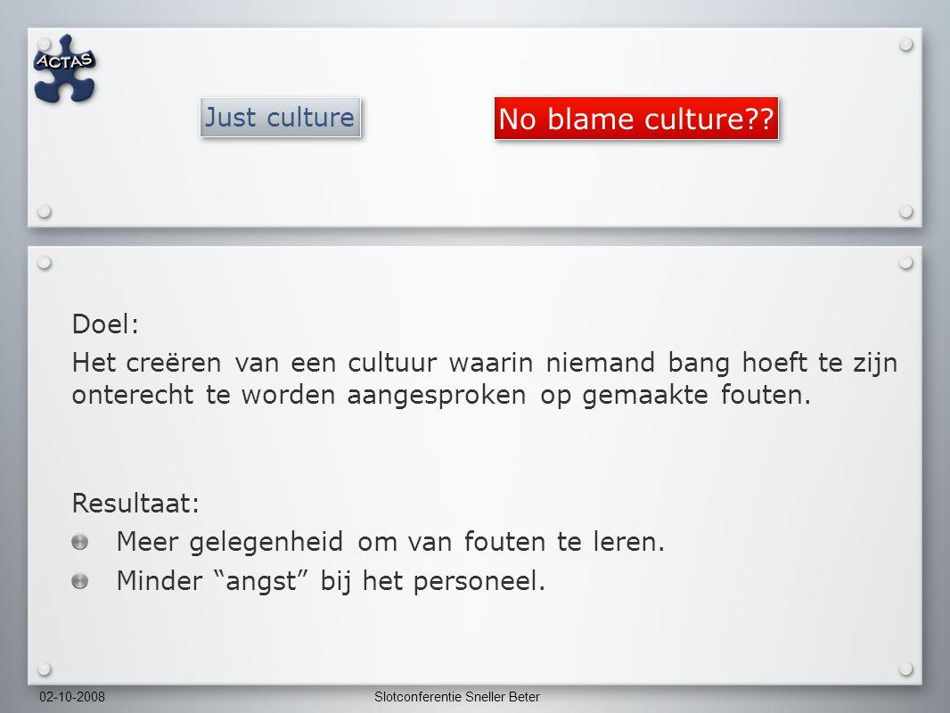 02-10-2008Slotconferentie Sneller Beter Just culture Doel: Het creëren van een cultuur waarin niemand bang hoeft te zijn onterecht te worden aangesproken op gemaakte fouten.