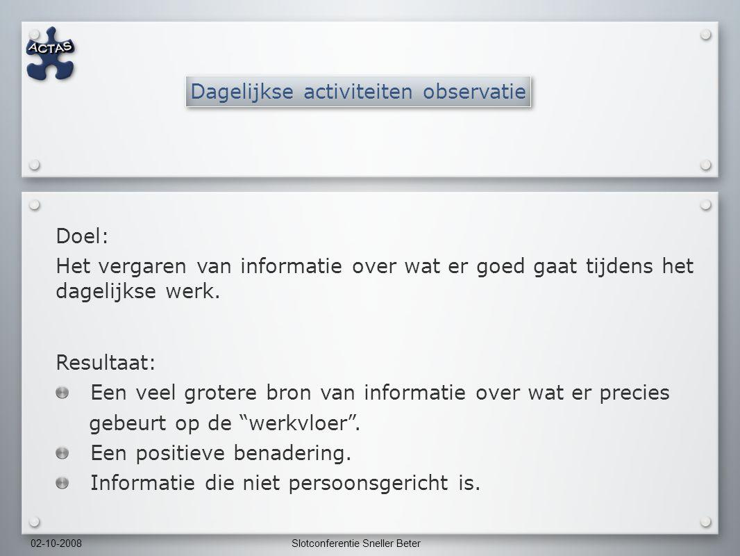 02-10-2008Slotconferentie Sneller Beter Dagelijkse activiteiten observatie Doel: Het vergaren van informatie over wat er goed gaat tijdens het dagelijkse werk.