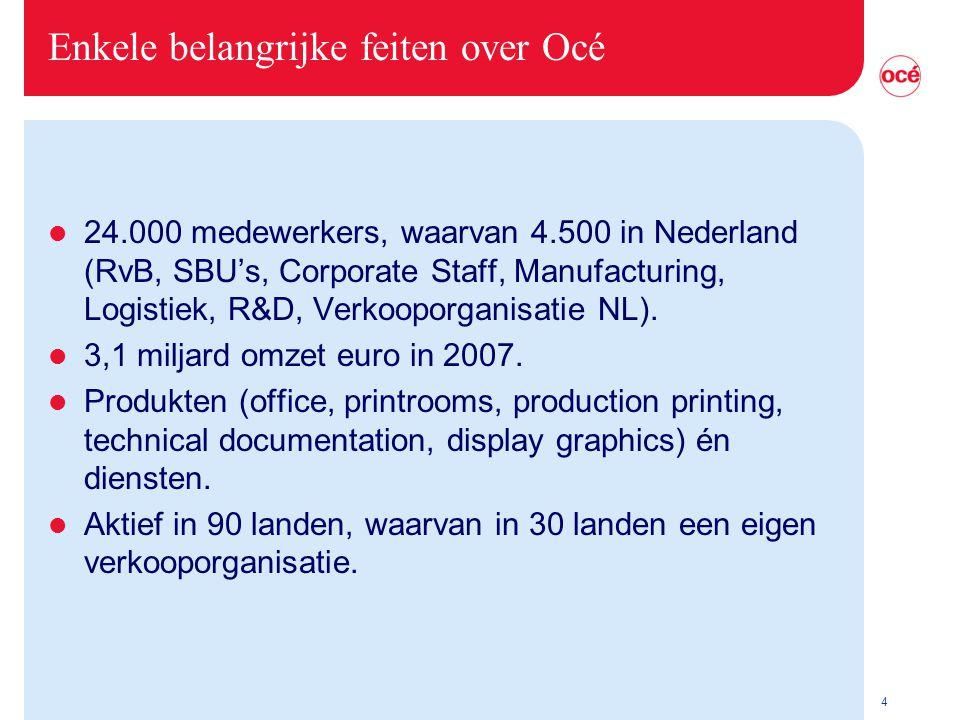 4 Enkele belangrijke feiten over Océ l 24.000 medewerkers, waarvan 4.500 in Nederland (RvB, SBU's, Corporate Staff, Manufacturing, Logistiek, R&D, Verkooporganisatie NL).