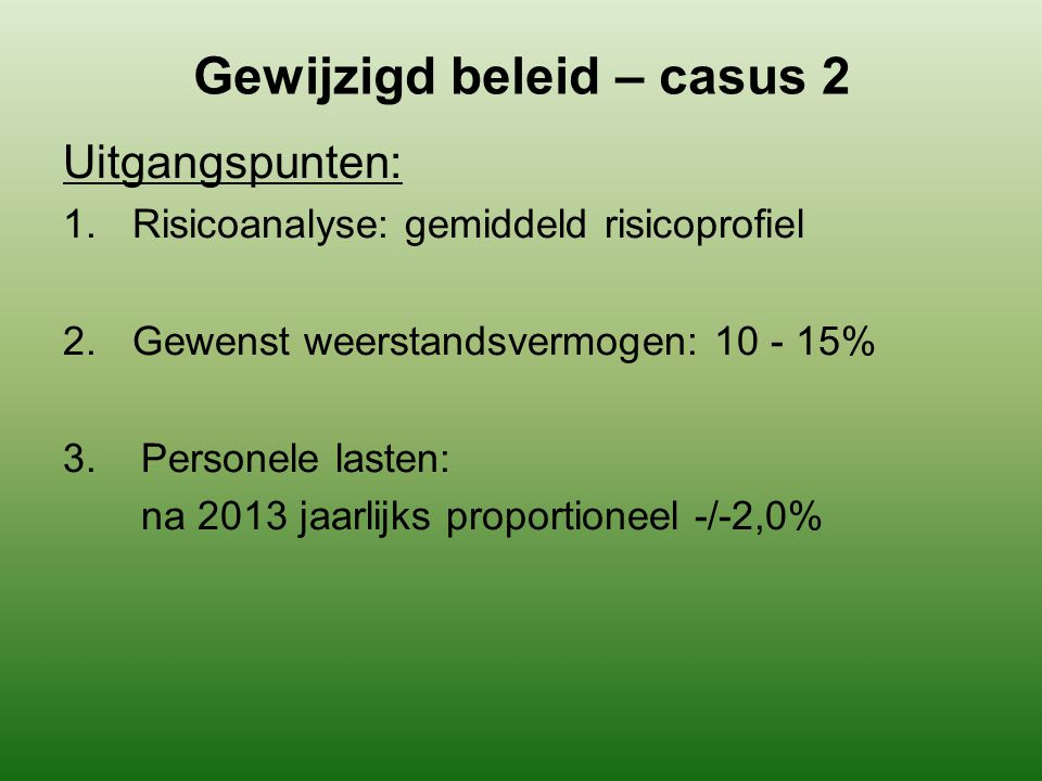Gewijzigd beleid – casus 2 Uitgangspunten: 1.Risicoanalyse: gemiddeld risicoprofiel 2.Gewenst weerstandsvermogen: 10 - 15% 3. Personele lasten: na 201