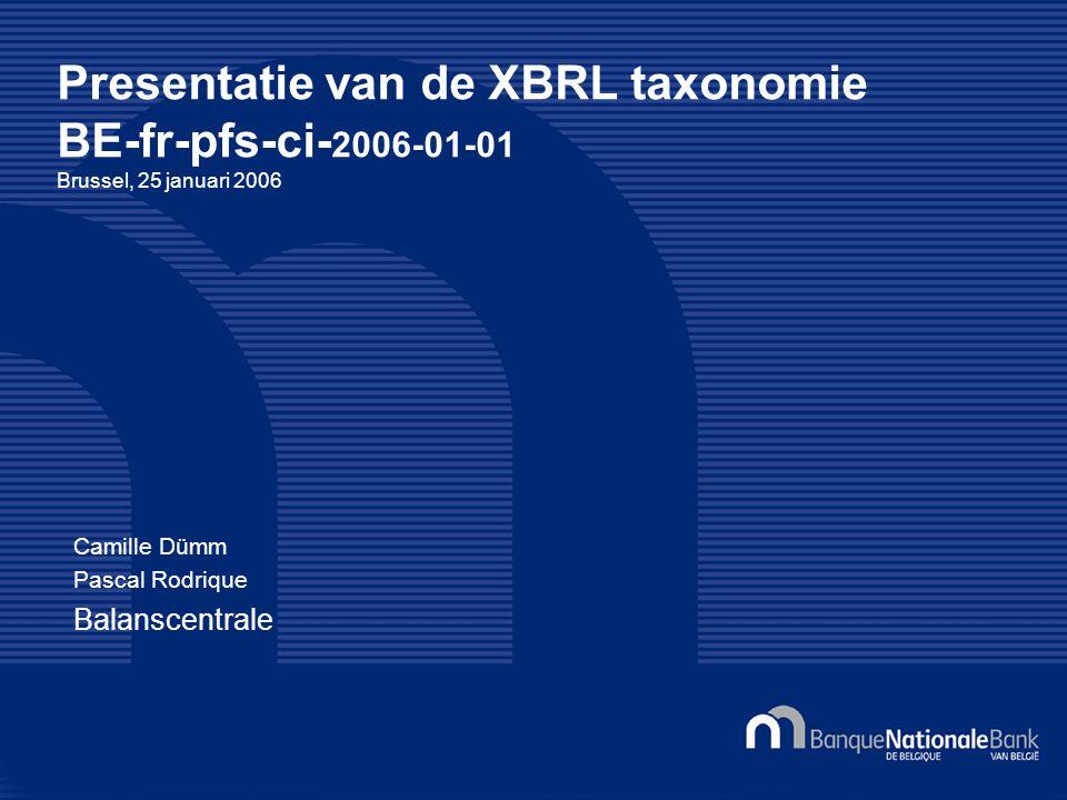 Presentatie van de XBRL taxonomie BE-fr-pfs-ci- 2006-01-01 Brussel, 25 januari 2006 Camille Dümm Pascal Rodrique Balanscentrale