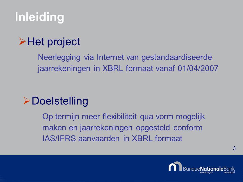 © National Bank of Belgium 3 Inleiding  Het project Neerlegging via Internet van gestandaardiseerde jaarrekeningen in XBRL formaat vanaf 01/04/2007  Doelstelling Op termijn meer flexibiliteit qua vorm mogelijk maken en jaarrekeningen opgesteld conform IAS/IFRS aanvaarden in XBRL formaat