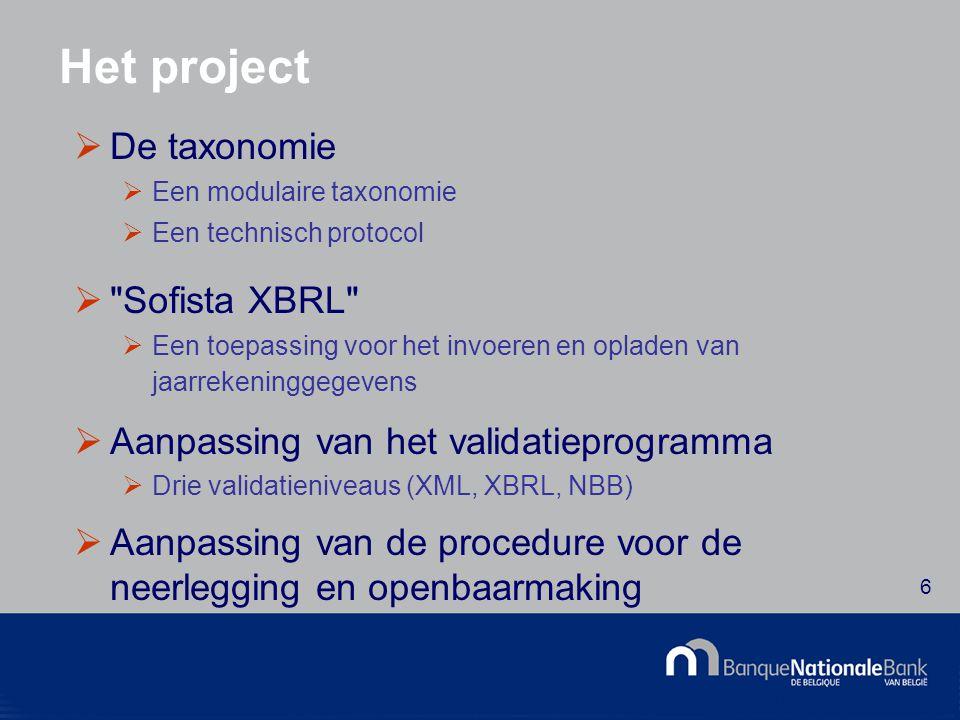 © National Bank of Belgium 6 Het project  De taxonomie  Een modulaire taxonomie  Een technisch protocol  Sofista XBRL  Een toepassing voor het invoeren en opladen van jaarrekeninggegevens  Aanpassing van het validatieprogramma  Drie validatieniveaus (XML, XBRL, NBB)  Aanpassing van de procedure voor de neerlegging en openbaarmaking