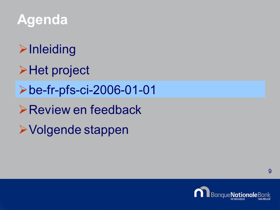 © National Bank of Belgium 9 Agenda  Inleiding  Het project  be-fr-pfs-ci-2006-01-01  Review en feedback  Volgende stappen