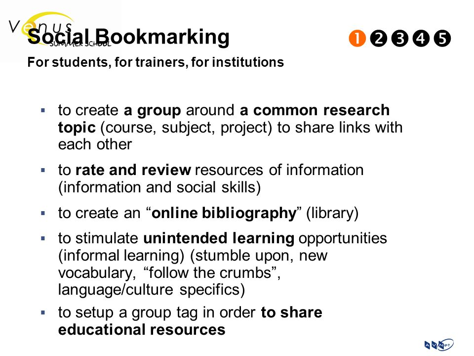  to create a group around a common research topic (course, subject, project) to share links with each other  to rate and review resources of information (information and social skills)  to create an online bibliography (library)  to stimulate unintended learning opportunities (informal learning) (stumble upon, new vocabulary, follow the crumbs , language/culture specifics)  to setup a group tag in order to share educational resources Social Bookmarking  For students, for trainers, for institutions