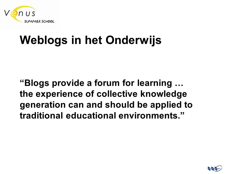 "Weblogs in het Onderwijs ""Blogs provide a forum for learning … the experience of collective knowledge generation can and should be applied to traditio"