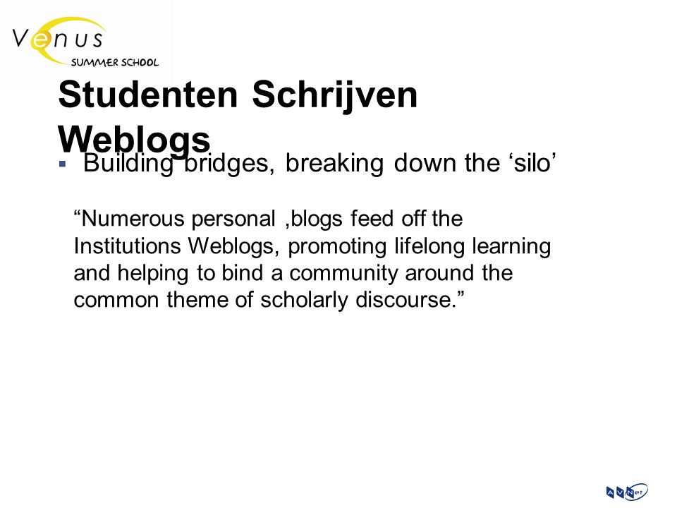 Studenten Schrijven Weblogs  Building bridges, breaking down the 'silo' Numerous personal,blogs feed off the Institutions Weblogs, promoting lifelong learning and helping to bind a community around the common theme of scholarly discourse.