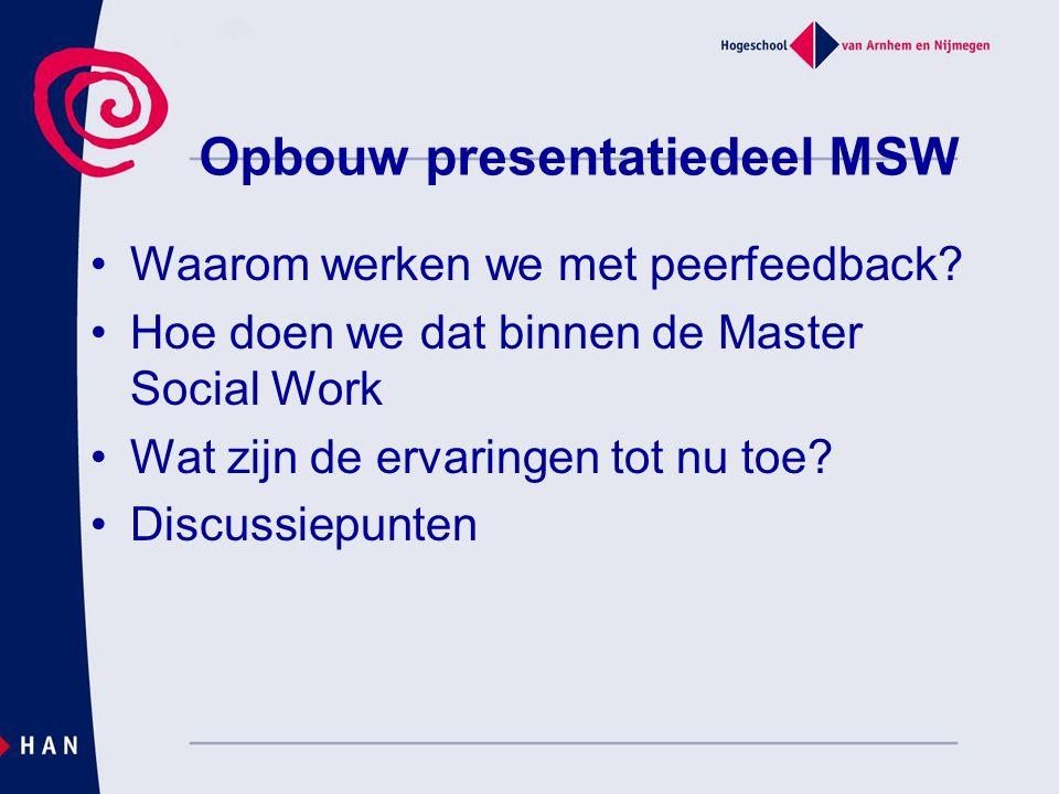 Opbouw presentatiedeel MSW Waarom werken we met peerfeedback? Hoe doen we dat binnen de Master Social Work Wat zijn de ervaringen tot nu toe? Discussi