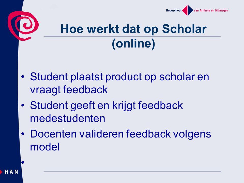 Hoe werkt dat op Scholar (online) Student plaatst product op scholar en vraagt feedback Student geeft en krijgt feedback medestudenten Docenten valide