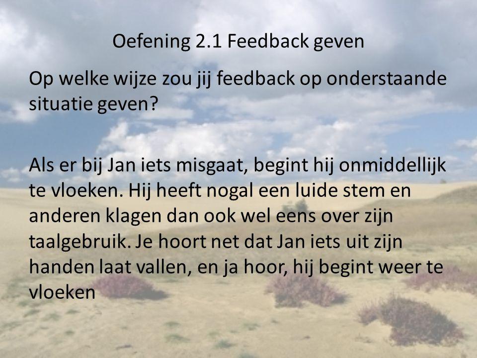 Oefening 2.1 Feedback geven Op welke wijze zou jij feedback op onderstaande situatie geven? Als er bij Jan iets misgaat, begint hij onmiddellijk te vl