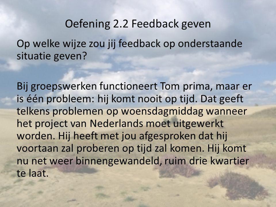Oefening 2.2 Feedback geven Op welke wijze zou jij feedback op onderstaande situatie geven? Bij groepswerken functioneert Tom prima, maar er is één pr