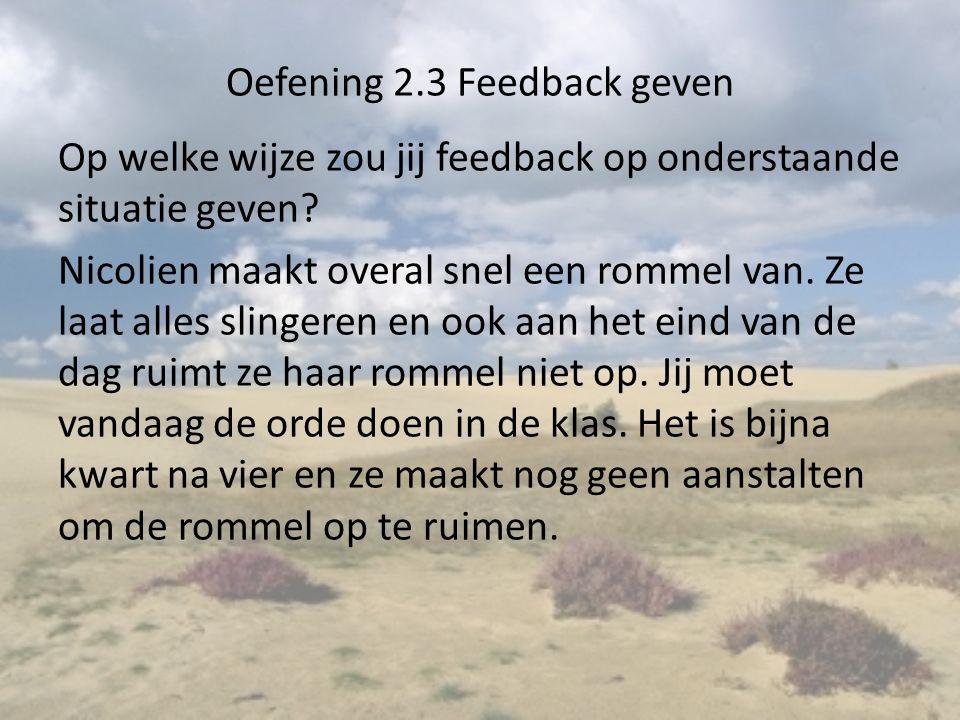 Oefening 2.3 Feedback geven Op welke wijze zou jij feedback op onderstaande situatie geven? Nicolien maakt overal snel een rommel van. Ze laat alles s