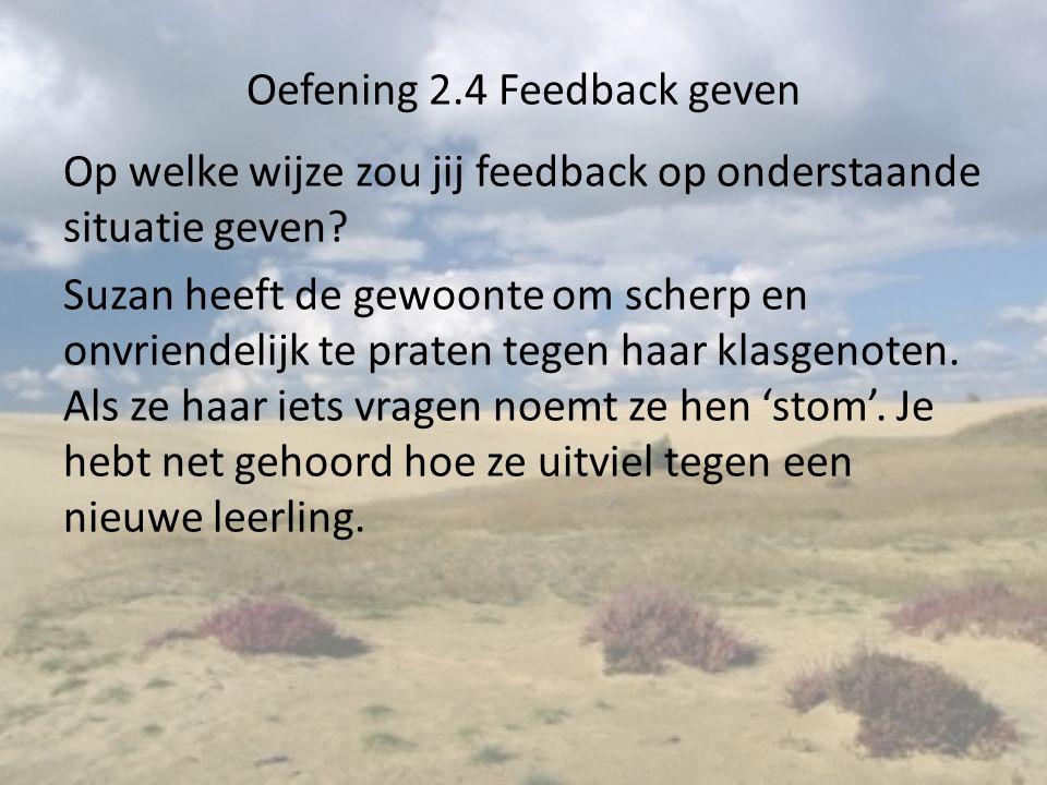 Oefening 2.4 Feedback geven Op welke wijze zou jij feedback op onderstaande situatie geven? Suzan heeft de gewoonte om scherp en onvriendelijk te prat