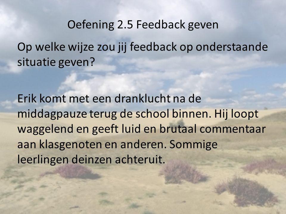 Oefening 2.5 Feedback geven Op welke wijze zou jij feedback op onderstaande situatie geven? Erik komt met een dranklucht na de middagpauze terug de sc