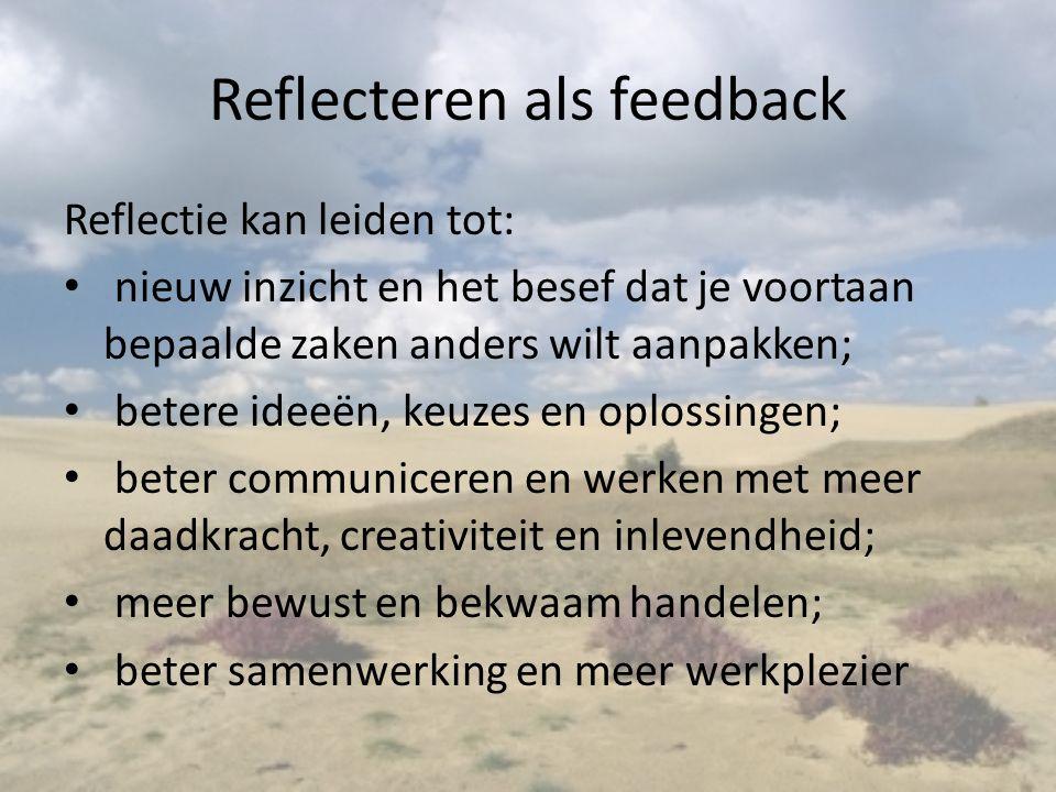 Reflecteren als feedback Reflectie kan leiden tot: nieuw inzicht en het besef dat je voortaan bepaalde zaken anders wilt aanpakken; betere ideeën, keuzes en oplossingen; beter communiceren en werken met meer daadkracht, creativiteit en inlevendheid; meer bewust en bekwaam handelen; beter samenwerking en meer werkplezier