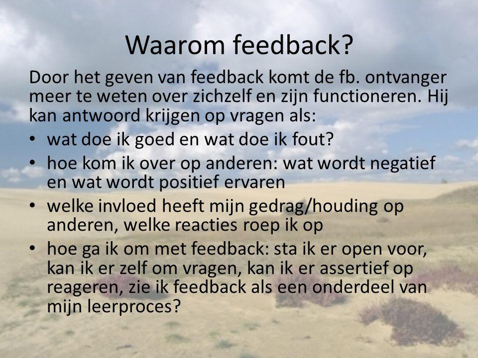 Waarom feedback? Door het geven van feedback komt de fb. ontvanger meer te weten over zichzelf en zijn functioneren. Hij kan antwoord krijgen op vrage