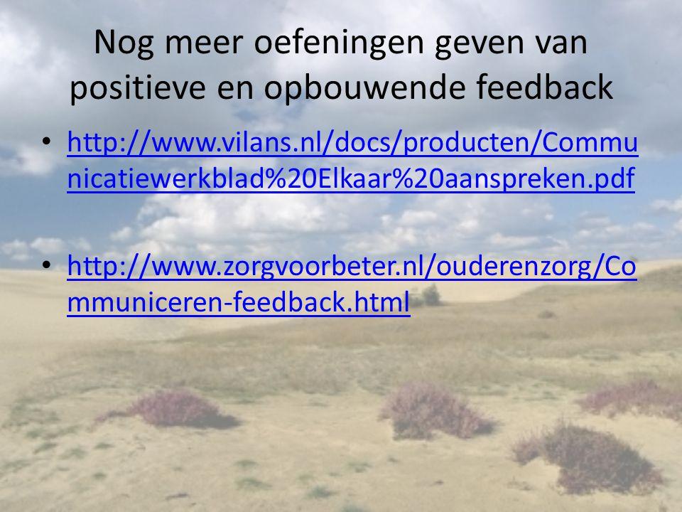 Nog meer oefeningen geven van positieve en opbouwende feedback http://www.vilans.nl/docs/producten/Commu nicatiewerkblad%20Elkaar%20aanspreken.pdf http://www.vilans.nl/docs/producten/Commu nicatiewerkblad%20Elkaar%20aanspreken.pdf http://www.zorgvoorbeter.nl/ouderenzorg/Co mmuniceren-feedback.html http://www.zorgvoorbeter.nl/ouderenzorg/Co mmuniceren-feedback.html