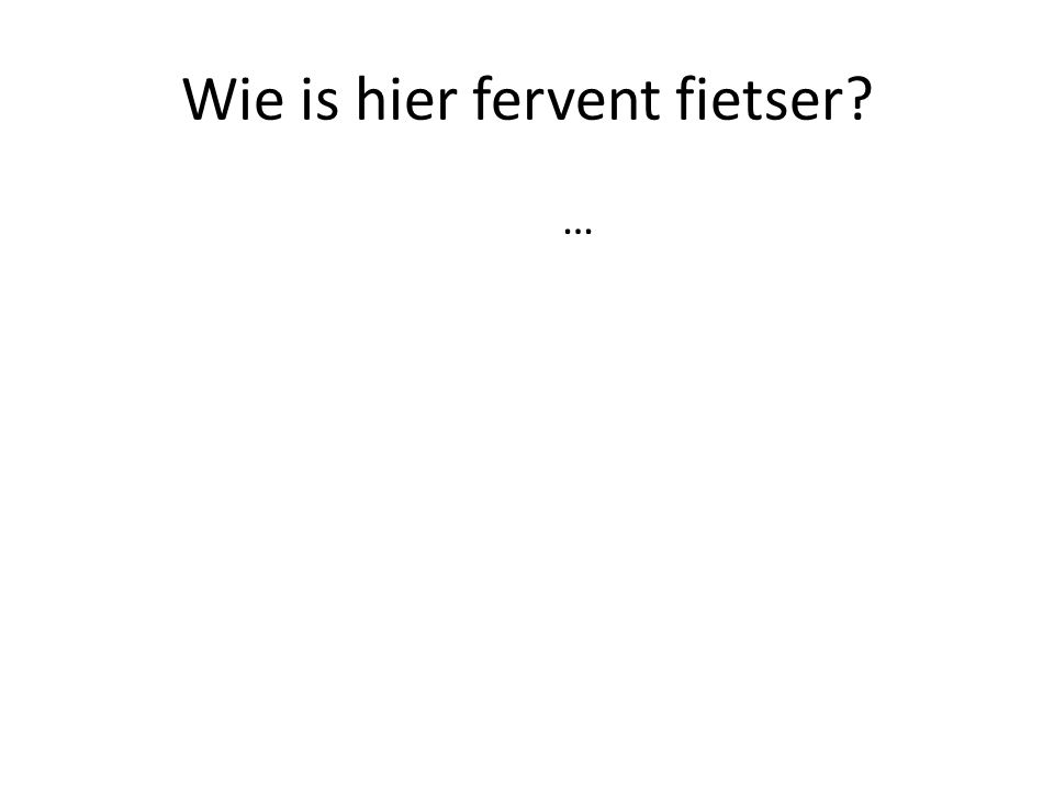 Wie is hier fervent fietser? …