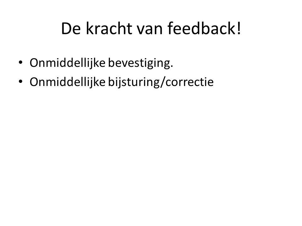 De kracht van feedback! Onmiddellijke bevestiging. Onmiddellijke bijsturing/correctie