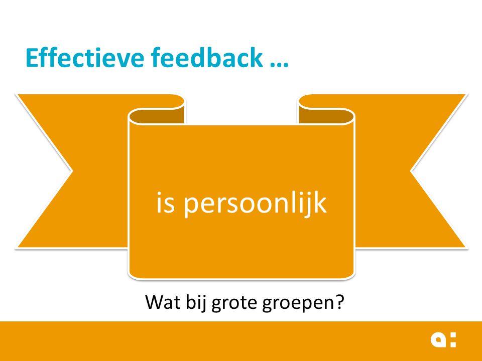 Effectieve feedback … is persoonlijk Wat bij grote groepen?