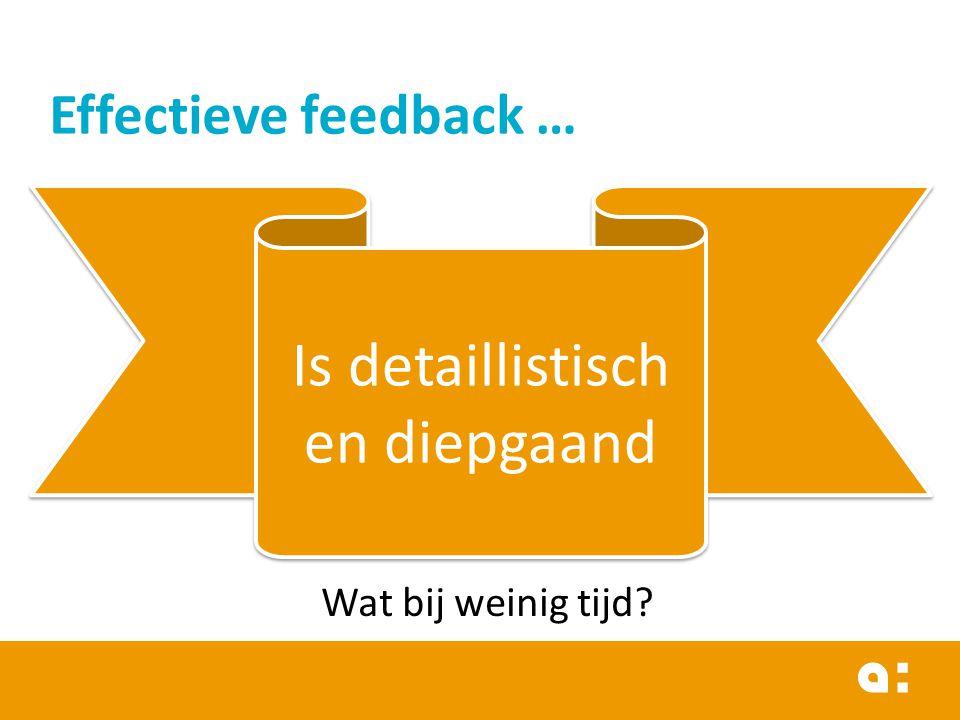 Effectieve feedback … Is detaillistisch en diepgaand Wat bij weinig tijd?