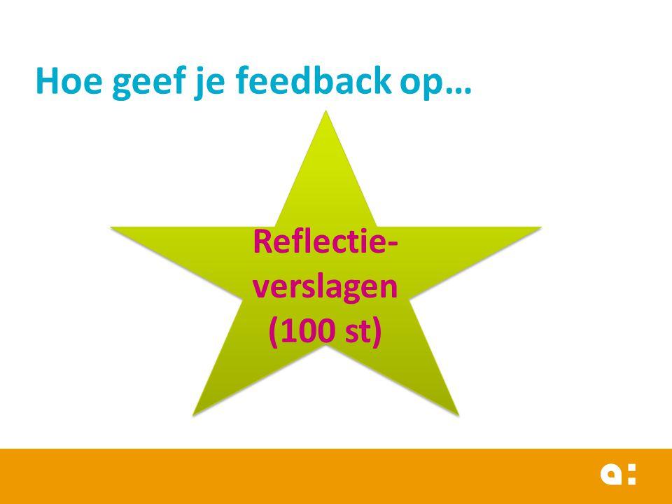 Hoe geef je feedback op… Reflectie- verslagen (100 st) Reflectie- verslagen (100 st)