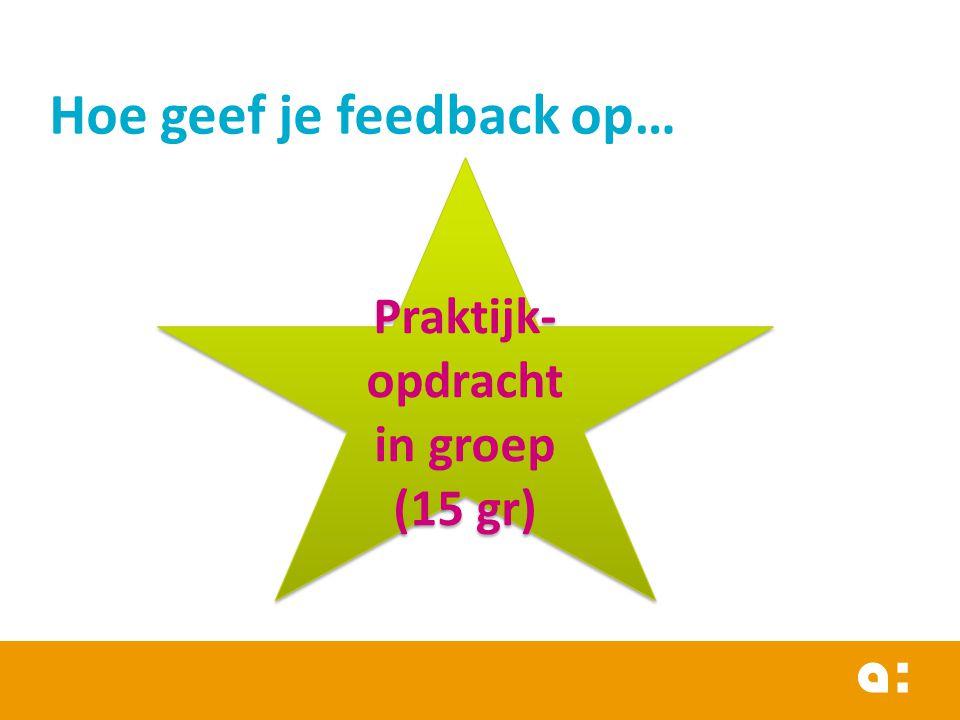 Hoe geef je feedback op… Praktijk- opdracht in groep (15 gr) Praktijk- opdracht in groep (15 gr)