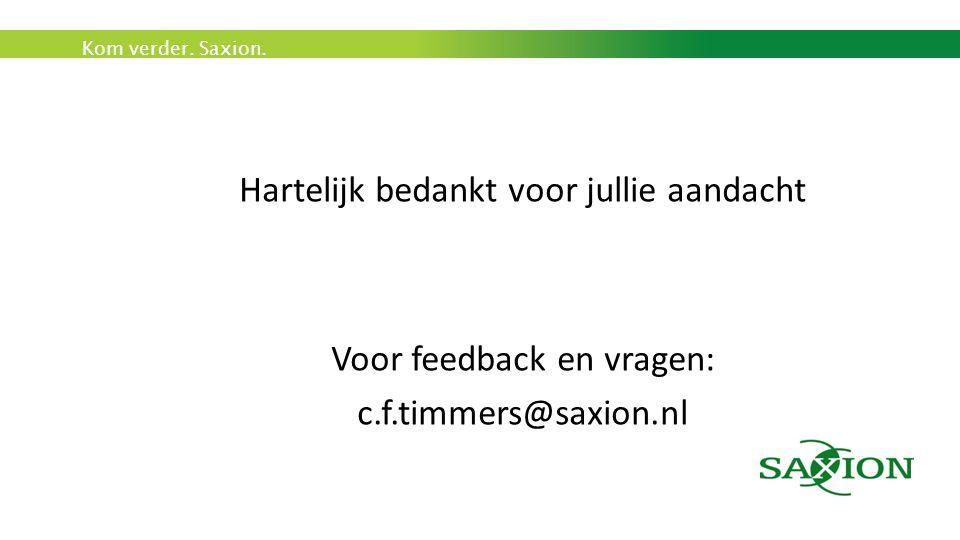 Kom verder. Saxion. Hartelijk bedankt voor jullie aandacht Voor feedback en vragen: c.f.timmers@saxion.nl