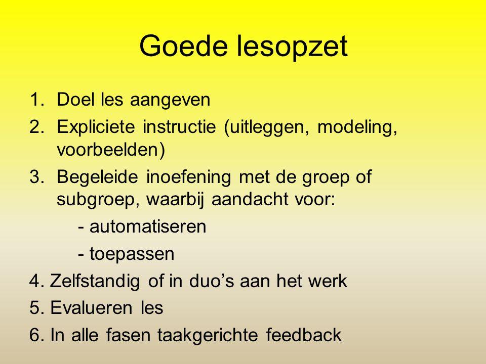 Goede lesopzet 1.Doel les aangeven 2.Expliciete instructie (uitleggen, modeling, voorbeelden) 3.Begeleide inoefening met de groep of subgroep, waarbij