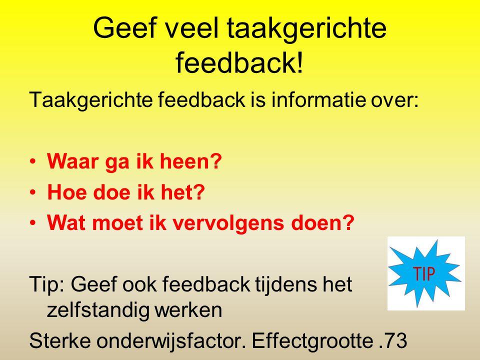 Geef veel taakgerichte feedback! Taakgerichte feedback is informatie over: Waar ga ik heen? Hoe doe ik het? Wat moet ik vervolgens doen? Tip: Geef ook