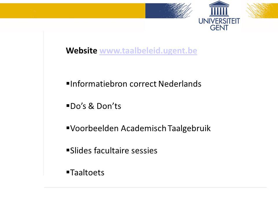 Website www.taalbeleid.ugent.bewww.taalbeleid.ugent.be  Informatiebron correct Nederlands  Do's & Don'ts  Voorbeelden Academisch Taalgebruik  Slides facultaire sessies  Taaltoets
