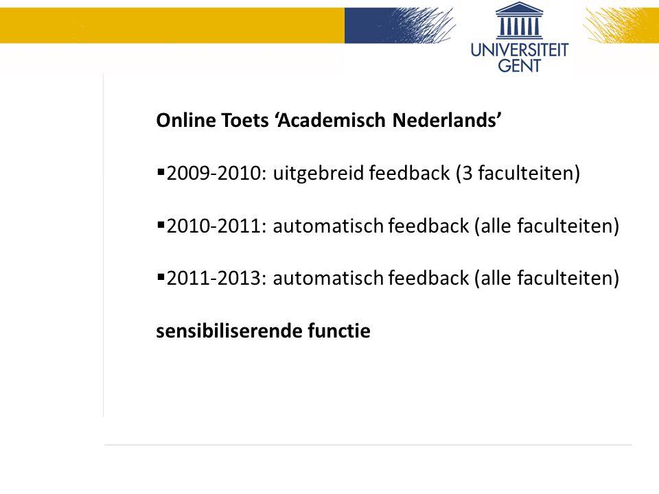 Online Toets 'Academisch Nederlands'  2009-2010: uitgebreid feedback (3 faculteiten)  2010-2011: automatisch feedback (alle faculteiten)  2011-2013: automatisch feedback (alle faculteiten) sensibiliserende functie