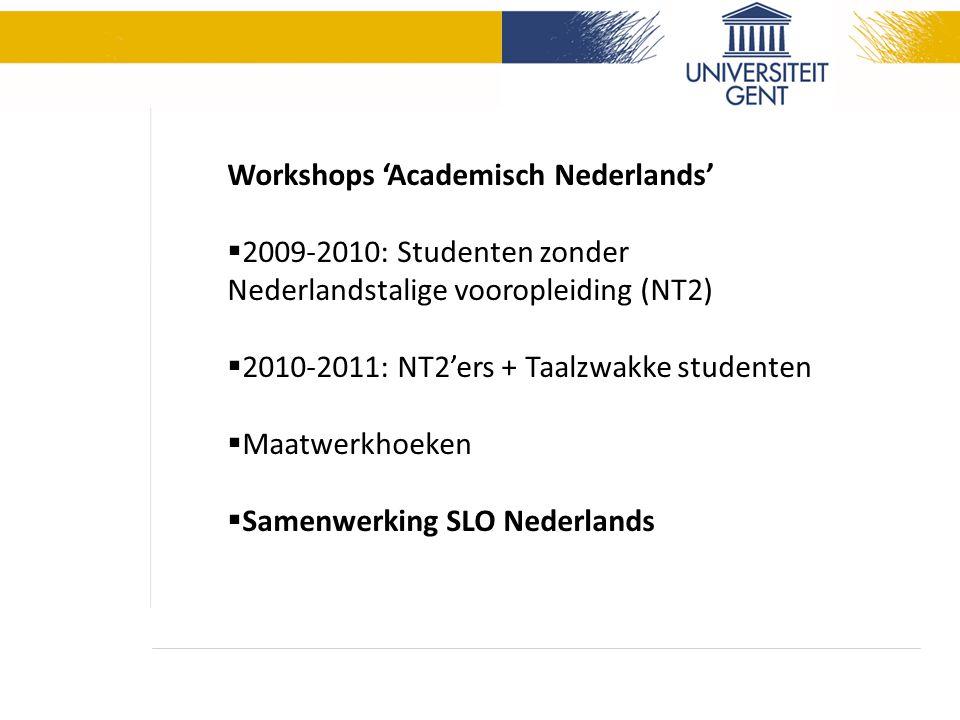 Workshops 'Academisch Nederlands'  2009-2010: Studenten zonder Nederlandstalige vooropleiding (NT2)  2010-2011: NT2'ers + Taalzwakke studenten  Maatwerkhoeken  Samenwerking SLO Nederlands