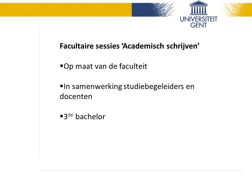 Facultaire sessies 'Academisch schrijven'  Op maat van de faculteit  In samenwerking studiebegeleiders en docenten  3 de bachelor